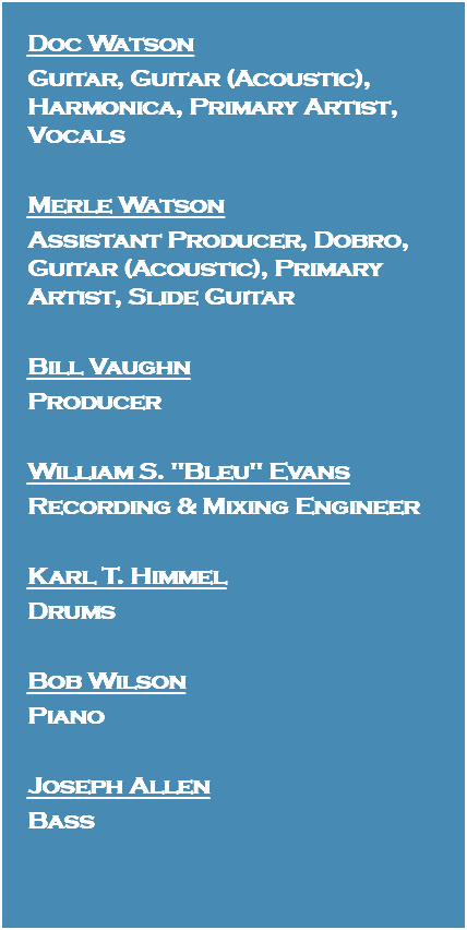 "Doc Watson Guitar, Guitar (Acoustic), Harmonica, Primary Artist, Vocals Merle Watson Assistant Producer, Dobro, Guitar (Acoustic), Primary Artist, Slide Guitar Bill Vaughn Producer William S. ""Bleu"" Evans Recording & Mixing Engineer Karl T. Himmel Drums Bob Wilson Piano Joseph Allen Bass"